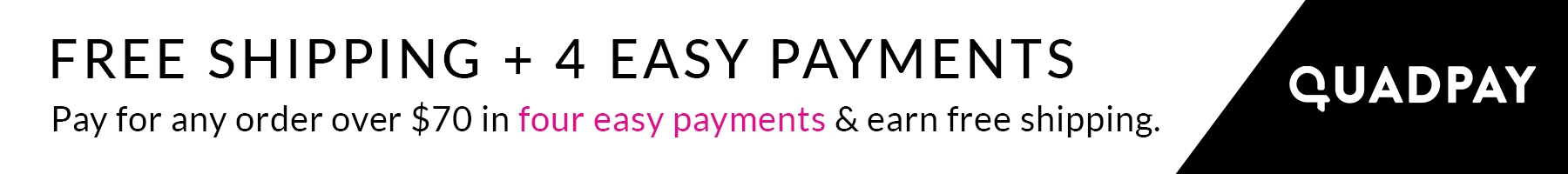 Free shipping + 4 easy payments with QuadPay on orders over $70